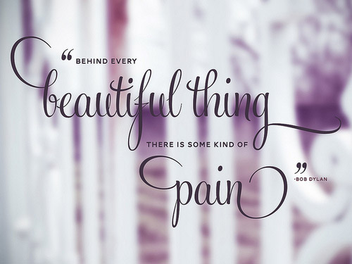 Behind Every Beautiful Thing, There is Some Kind of Pain